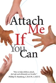 Attach Me if You Can - How to help children attach, feel safe and ultimately act lovable ebook by Phillip D. Hamberg