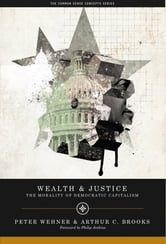 Wealth and Justice - The Morality of Democratic Capitalism ebook by Peter Wehner,Arthur C. Brooks, President, American Enterprise Institute (AEI)