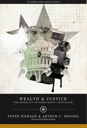 Wealth and Justice - The Morality of Democratic Capitalism ebook by Peter Wehner,Arthur C. Brooks, President, American Enterprise Institute (AEI),Philip Jenkins