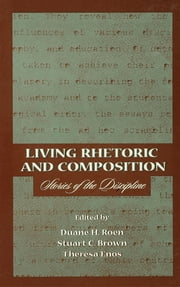 Living Rhetoric and Composition - Stories of the Discipline ebook by Duane H. Roen,Stuart C. Brown,Theresa Jarnagin Enos