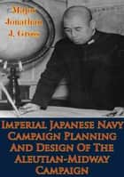 Imperial Japanese Navy Campaign Planning And Design Of The Aleutian-Midway Campaign ebook by Major Jonathan J. Gross