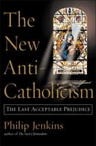 The New Anti-Catholicism ebook by Philip Jenkins