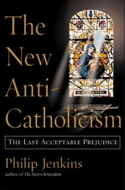 The New Anti-Catholicism - The Last Acceptable Prejudice ebook by Philip Jenkins