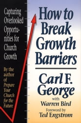 How to Break Growth Barriers - Capturing Overlooked Opportunities for Church Growth ebook by Carl F. George