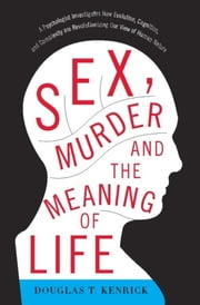 Sex, Murder, and the Meaning of Life - A Psychologist Investigates How Evolution, Cognition, and Complexity are Revolutionizing our View of Human Nature ebook by Douglas T. Kenrick