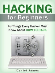 Hacking for Beginners: 48 Things Every Hacker Must Know About How to Hack ebook by Daniel James