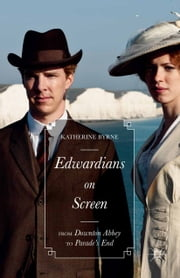 Edwardians on Screen - From Downton Abbey to Parade's End ebook by Katherine Byrne,Charles Doyle