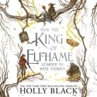 How the King of Elfhame Learned to Hate Stories (The Folk of the Air series) Perfect gift for fans of Fantasy Fiction audiobook by Holly Black