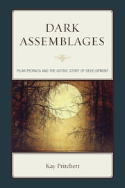 Dark Assemblages - Pilar Pedraza and the Gothic Story of Development ebook by Kay Pritchett