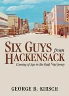 Six Guys From Hackensack: Coming of Age in the Real New Jersey ebook by George B. Kirsch