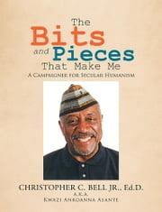 The Bits and Pieces That Make Me - A Campaigner for Secular Humanism ebook by Christopher C. Bell Jr.