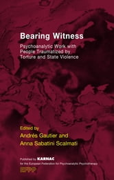 Bearing Witness - Psychoanalytic Work with People Traumatised by Torture and State Violence ebook by