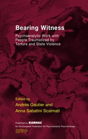 Bearing Witness - Psychoanalytic Work with People Traumatised by Torture and State Violence ebook by Andres Gautier,Anna Sabatini Scalmati