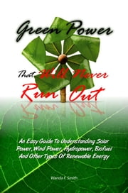 Green Power That Will Never Run Out - An Easy Guide To Understanding Solar Power, Wind Power, Hydropower, Biofuel And Other Types Of Renewable Energy ebook by Wanda F. Smith