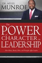 The Power of Character in Leadership - How Values, Morals, Ethics, and Principles Affect Leaders ebook by Myles Munroe