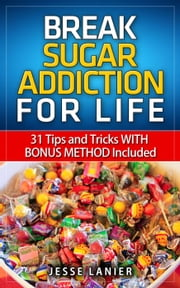 Sugar Addiction: 31 tips and tricks WITH BONUS METHOD to Break Sugar Addiction for Life (Sugar Addict? Beat Sugar Addiction NOW) ebook by Jesse Lanier