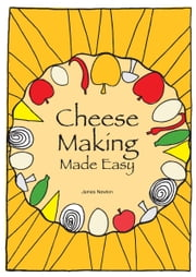 Cheese Making Made Easy: Make your own favorite cheeses ebook by James Newton