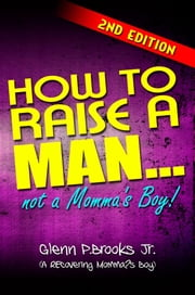 How To Raise A Man...Not A Momma's Boy! - Second Edition ebook by Glenn P. Brooks, Jr.