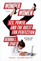 Wonder Women - Sex, Power, and the Quest for Perfection ebook by Debora L. Spar