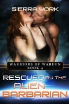 Rescued by the Alien Barbarian - Warriors or Warden, #4 ebook by Sierra York