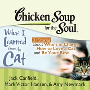 Chicken Soup for the Soul: What I Learned from the Cat - 31 Stories about Who's in Charge, How to Love a Cat, and Be Your Best audiobook by Jack Canfield, Mark Victor Hansen, Amy Newmark
