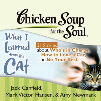 Chicken Soup for the Soul: What I Learned from the Cat - 31 Stories about Who's in Charge, How to Love a Cat, and Be Your Best audiobook by Jack Canfield,Mark Victor Hansen,Amy Newmark