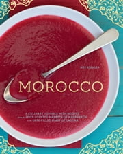 Morocco - A Culinary Journey with Recipes from the Spice-Scented Markets of Marrakech to the Date-Filled Oasis of Zagora ebook by Jeff Koehler