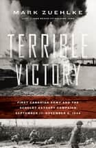 Terrible Victory - First Canadian Army and the Scheldt Estuary Campaign: September 13 - November 6, 1944 ebook by Mark Zuehlke