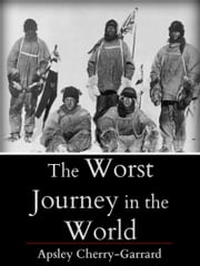 The Worst Journey in The World ebook by Apsley Cherry-Garrand