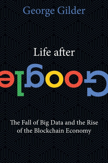 Life After Google - The Fall of Big Data and the Rise of the Blockchain Economy ebook by George Gilder