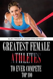 Greatest Female Athletes to Ever Compete: Top 100 ebook by alex trostanetskiy