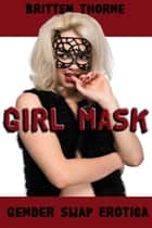 Girl Mask - Gender Swap Erotica ebook by Britten Thorne