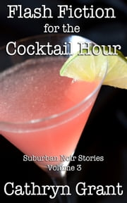 Flash Fiction for the Cocktail Hour - Volume 3 ebook by Cathryn Grant