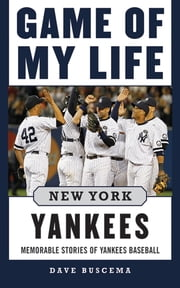 Game of My Life New York Yankees - Memorable Stories of Yankees Baseball ebook by Dave Buscema