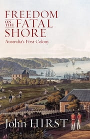Freedom on the Fatal Shore - Australia's First Colony ebook by John Hirst