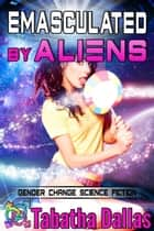 Emasculated By Aliens - Plexian Feminization Collection, #3 ebook by Tabatha Dallas