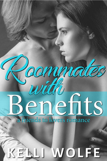 Roommates with Benefits - A Friends to Lovers Romance ebook by Kelli Wolfe
