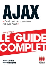 Ajax - Le guide complet - Développez des applications web avec Ajax ! ebook by Bruno Catteau