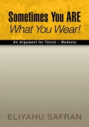 Sometimes You ARE What You Wear! - The Traditional Jewish View of Modesty ebook by Eliyahu Safran