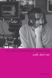 The Cinema of Richard Linklater - Walk, Don't Run ebook by Rob Stone