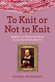 To Knit or Not to Knit - Helpful and Humorous Hints for the Passionate Knitter ebook by Elvira Woodruff