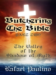 Butchering The Bible Part Two: The Valley of the Shadow of Myth ebook by Rafael Paulino
