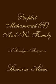 Prophet Muhammad (S) And His Family - A Sociological Perspective ebook by Shamim Aleem