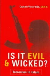 Is It Evil & Wicked: Terrorism in Islam ebook by Victor Bell