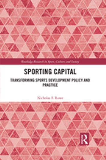 Sporting Capital - Transforming Sports Development Policy and Practice ebook by Nicholas F. Rowe