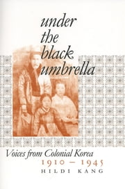 Under the Black Umbrella - Voices from Colonial Korea, 1910–1945 ebook by Hildi Kang