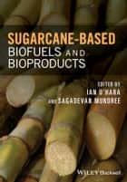 Sugarcane-based Biofuels and Bioproducts ebook by Ian O'Hara, Sagadevan Mundree