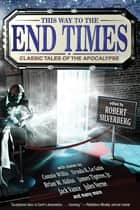 This Way to the End Times: Classic Tales of the Apocalypse ebook by Robert Silverberg, Ursula K. Le Guin, Connie Willis,...