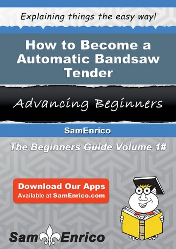 How to Become a Automatic Bandsaw Tender - How to Become a Automatic Bandsaw Tender ebook by Jerrod Sun