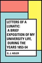 Letters of a Lunatic: A Brief Exposition of My University Life, During the Years 1853-54 ebook by G. J. Adler